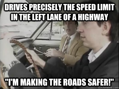 Drives precisely the speed limit in the left lane of a highway