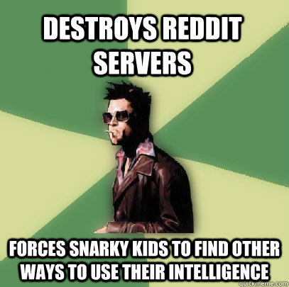 Destroys Reddit Servers Forces snarky kids to find other ways to use their intelligence - Destroys Reddit Servers Forces snarky kids to find other ways to use their intelligence  Helpful Tyler Durden