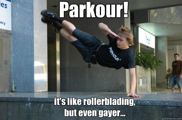 Parkour! it's like rollerblading, but even gayer...