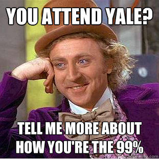 You attend Yale? Tell me more about how you're the 99% - You attend Yale? Tell me more about how you're the 99%  Condescending Wonka