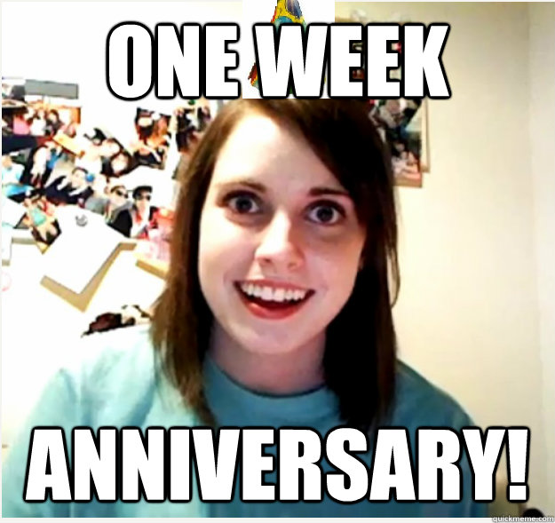 One week Anniversary! - One week Anniversary!  Overly Attached Girlfriend