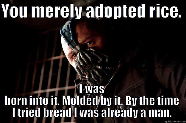 pc bane - YOU MERELY ADOPTED RICE.  I WAS BORN INTO IT. MOLDED BY IT. BY THE TIME I TRIED BREAD I WAS ALREADY A MAN. Angry Bane