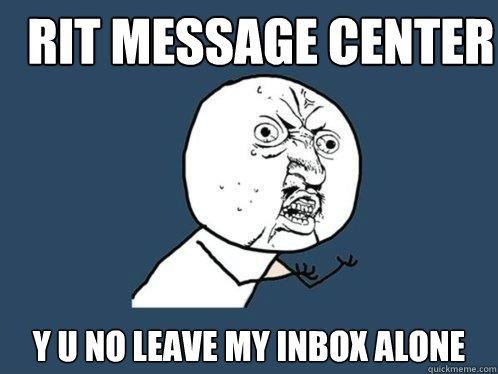 Rit message center y u no leave my inbox alone - Rit message center y u no leave my inbox alone  Y U No