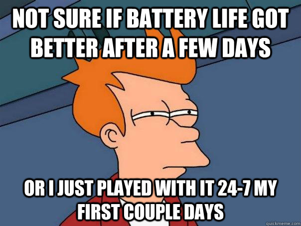 Not sure if battery life got better after a few days Or i just played with it 24-7 my first couple days - Not sure if battery life got better after a few days Or i just played with it 24-7 my first couple days  Futurama Fry