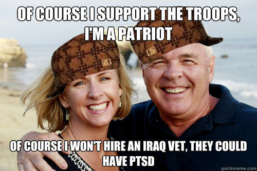 Of course I support the troops, I'm a patriot Of course I won't hire an Iraq vet, they could have PTSD - Of course I support the troops, I'm a patriot Of course I won't hire an Iraq vet, they could have PTSD  Scumbag Boomers