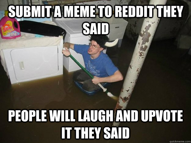 submit a meme to reddit they said people will laugh and upvote it they said - submit a meme to reddit they said people will laugh and upvote it they said  Do the laundry they said