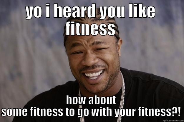 YO I HEARD YOU LIKE FITNESS HOW ABOUT SOME FITNESS TO GO WITH YOUR FITNESS?! Xzibit meme