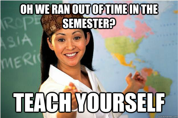 OH we ran out of time in the semester? Teach yourself - OH we ran out of time in the semester? Teach yourself  Scumbag Teacher