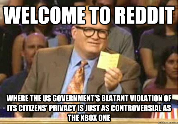Welcome to Reddit where the US government's blatant violation of its citizens' privacy is just as controversial as the xbox one