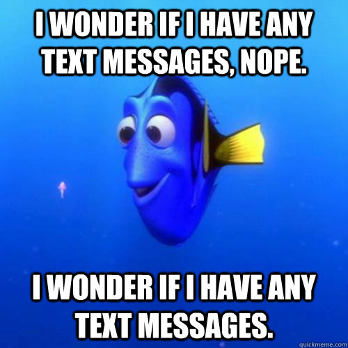 I wonder If i have any text messages, nope.  I wonder if i have any text messages. - I wonder If i have any text messages, nope.  I wonder if i have any text messages.  dory
