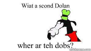 Wiat a scond Dolan wher ar teh dobs?  gooby