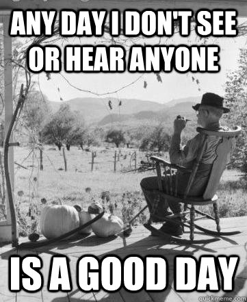 Any day I don't see or hear anyone Is a good day