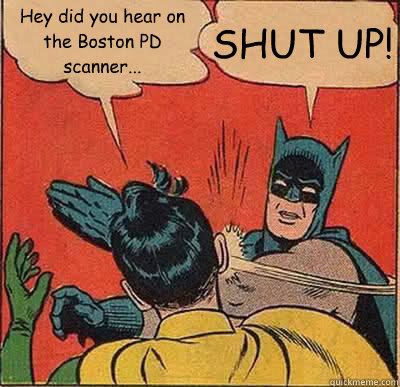 Hey did you hear on the Boston PD scanner... SHUT UP! - Hey did you hear on the Boston PD scanner... SHUT UP!  Batman Slapping Robin