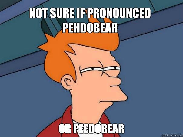 Not sure if pronounced pehdobear or peedobear - Not sure if pronounced pehdobear or peedobear  Futurama Fry