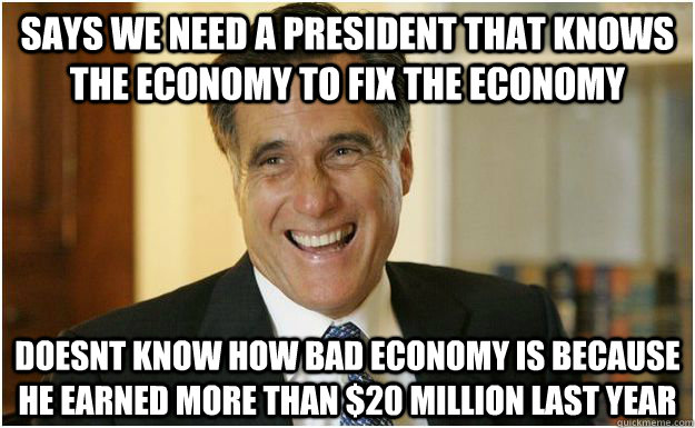 Says we need a president that knows the economy to fix the economy doesnt know how bad economy is because he earned more than $20 million last year - Says we need a president that knows the economy to fix the economy doesnt know how bad economy is because he earned more than $20 million last year  Mitt Romney