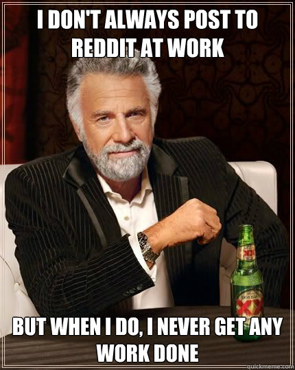 I don't always post to reddit at work but when i do, i never get any work done - I don't always post to reddit at work but when i do, i never get any work done  Most Interesting Man