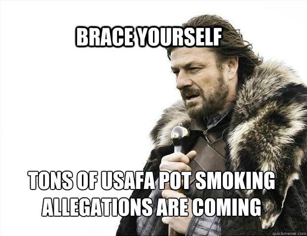 BRACE YOURSELf tons of usafa pot smoking allegations are coming - BRACE YOURSELf tons of usafa pot smoking allegations are coming  BRACE YOURSELF SOLO QUEUE