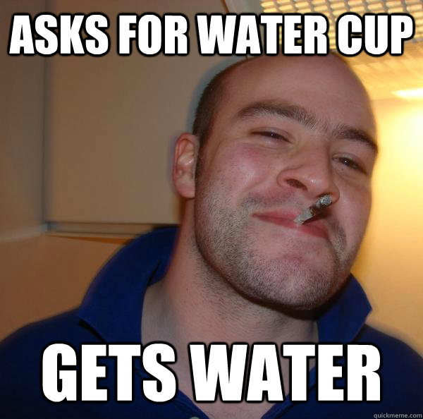 Asks for water cup gets water - Asks for water cup gets water  Misc