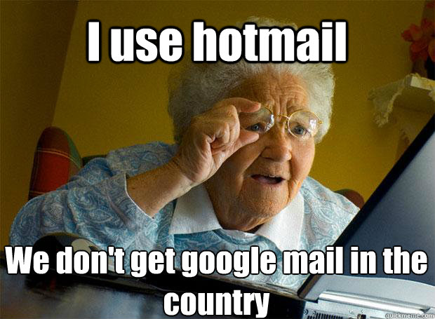 I use hotmail We don't get google mail in the country   - I use hotmail We don't get google mail in the country    Grandma finds the Internet