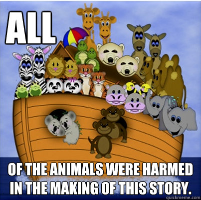 ALL of the animals were harmed in the making of this story.  Noahs Ark