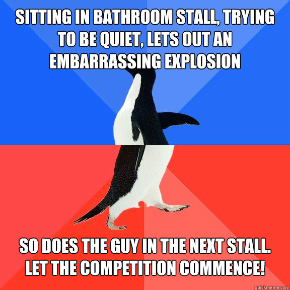 Sitting in bathroom stall, trying to be quiet, lets out an embarrassing explosion So does the guy in the next stall.  Let the competition commence! - Sitting in bathroom stall, trying to be quiet, lets out an embarrassing explosion So does the guy in the next stall.  Let the competition commence!  Socially Awkward Awesome Penguin