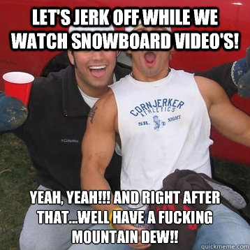 Let's jerk off while we watch snowboard video's!  Yeah, Yeah!!! And right after that...well have a fucking mountain dew!!