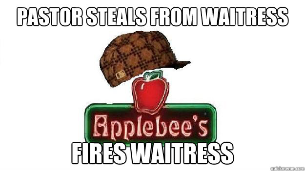 pastor steals from waitress fires waitress - pastor steals from waitress fires waitress  Scumbag Applebees