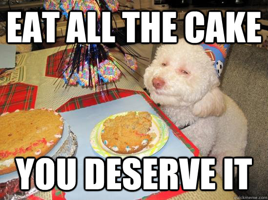 EAT ALL THE CAKE You deserve it  birthday meme