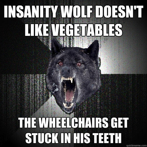 Insanity wolf doesn't like vegetables The wheelchairs get stuck in his teeth - Insanity wolf doesn't like vegetables The wheelchairs get stuck in his teeth  Insanity Wolf