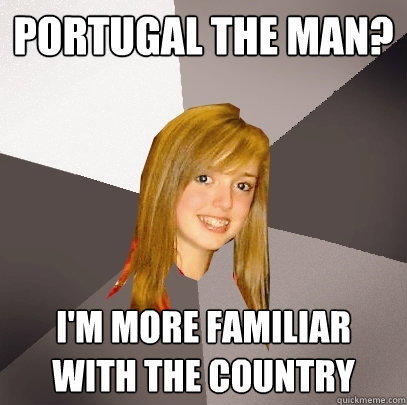 Portugal The Man? I'm more familiar with the country - Portugal The Man? I'm more familiar with the country  Musically Oblivious 8th Grader