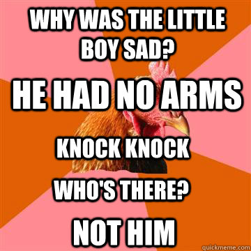Why was the little boy sad? He had no arms Knock Knock Who's there? NOT HIM - Why was the little boy sad? He had no arms Knock Knock Who's there? NOT HIM  Anti-Joke Chicken