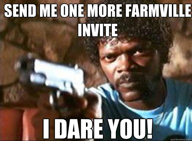 Send me one more farmville invite I DARE YOU!