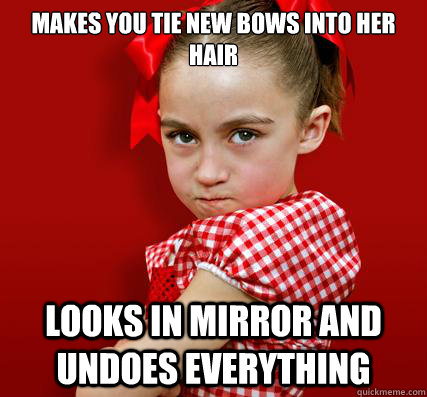 Makes you tie new bows into her hair looks in mirror and undoes everything  Spoiled Little Sister