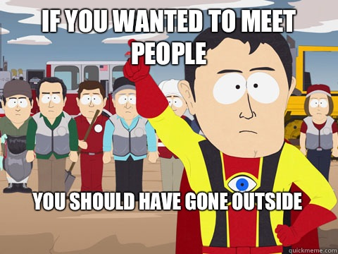 If you wanted to meet people You should have gone outside - If you wanted to meet people You should have gone outside  Captain Hindsight