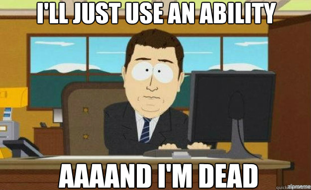 i'll just use an ability AAAAND i'm dead - i'll just use an ability AAAAND i'm dead  aaaand its gone