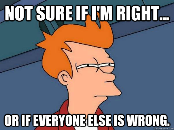 Not sure if I'm right... Or if everyone else is wrong. - Not sure if I'm right... Or if everyone else is wrong.  Futurama Fry