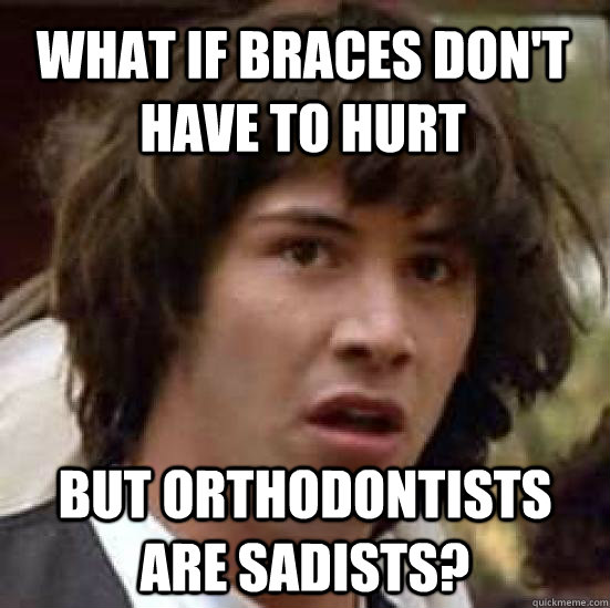 What if Braces don't have to hurt but orthodontists are sadists? - What if Braces don't have to hurt but orthodontists are sadists?  conspiracy keanu