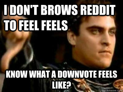 i don't brows reddit to feel feels know what a downvote feels like? - i don't brows reddit to feel feels know what a downvote feels like?  Downvoting Roman