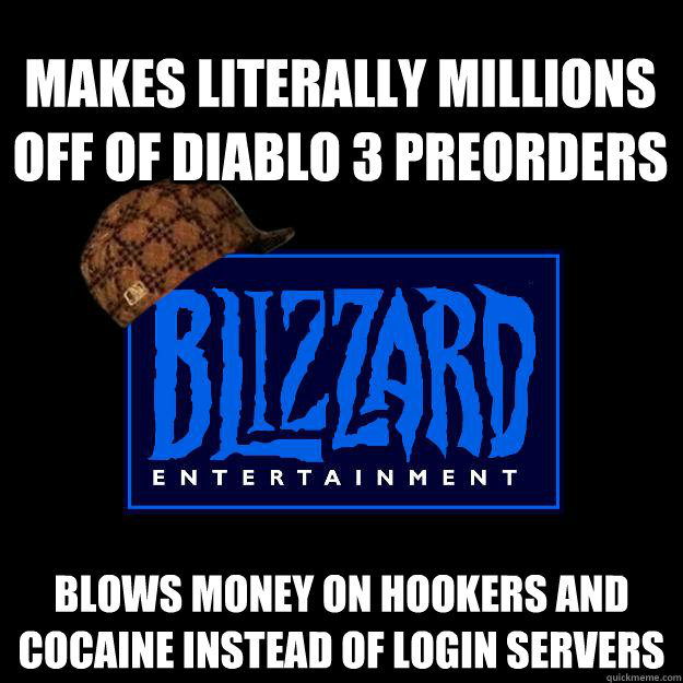 makes literally millions off of diablo 3 preorders blows money on hookers and cocaine instead of login servers