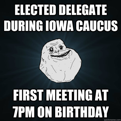 elected delegate during iowa caucus first meeting at 7pm on birthday - elected delegate during iowa caucus first meeting at 7pm on birthday  Forever Alone