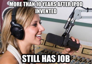More than 10 years after ipod invented still has job - More than 10 years after ipod invented still has job  scumbag radio dj