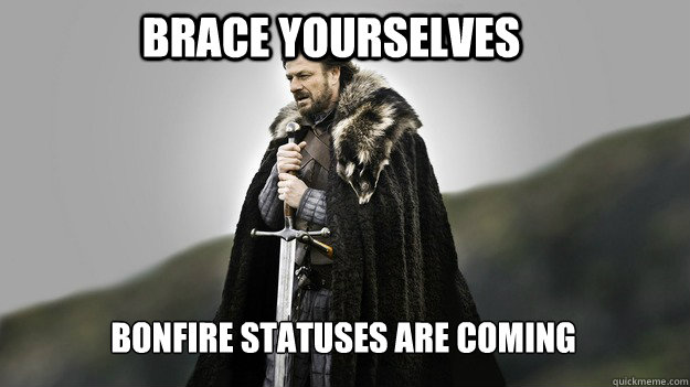 Brace yourselves Bonfire statuses are coming - Brace yourselves Bonfire statuses are coming  Ned stark winter is coming