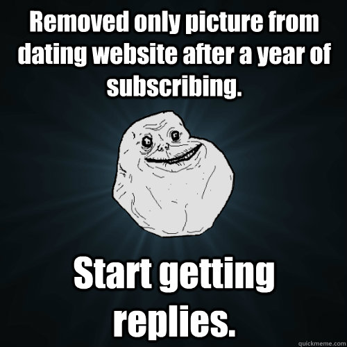 Removed only picture from dating website after a year of subscribing. Start getting replies. - Removed only picture from dating website after a year of subscribing. Start getting replies.  Forever Alone