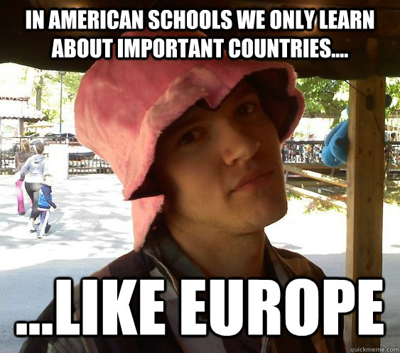 In American schools we only learn about important countries.... ...like Europe