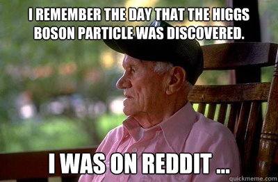 I remember the day that the higgs boson particle was discovered. I was on reddit ...