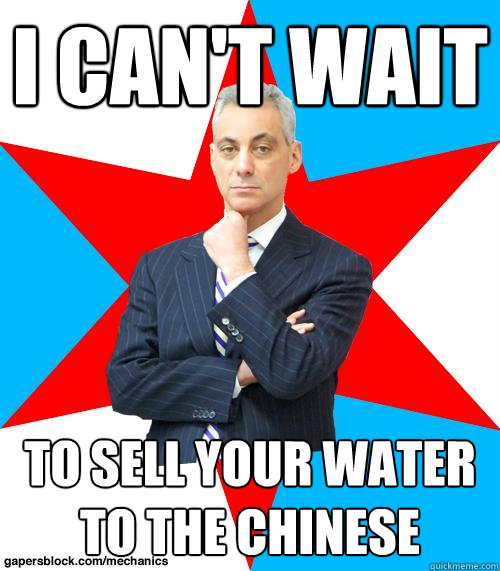 I CAN'T WAIT TO SELL YOUR WATER TO THE CHINESE - I CAN'T WAIT TO SELL YOUR WATER TO THE CHINESE  Mayor Emanuel