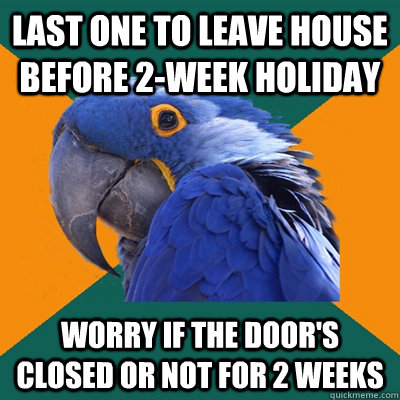 Last one to leave house before 2-week holiday Worry if the door's closed or not for 2 weeks - Last one to leave house before 2-week holiday Worry if the door's closed or not for 2 weeks  Paranoid Parrot