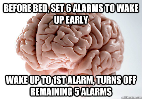 Before bed, set 6 alarms to wake up early Wake up to 1st alarm, turns off remaining 5 alarms - Before bed, set 6 alarms to wake up early Wake up to 1st alarm, turns off remaining 5 alarms  Scumbag Brain