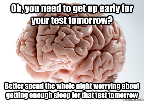 Oh, you need to get up early for your test tomorrow? Better spend the whole night worrying about getting enough sleep for that test tomorrow  - Oh, you need to get up early for your test tomorrow? Better spend the whole night worrying about getting enough sleep for that test tomorrow   Scumbag Brain