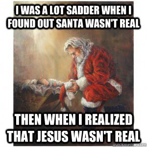 I was a lot sadder when I found out Santa wasn't real Then when I realized that jesus wasn't real - I was a lot sadder when I found out Santa wasn't real Then when I realized that jesus wasn't real  Jesus Santa